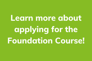Learn more about applying for the Foundation Course!